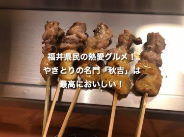 福井県民の熱愛グルメ! やきとりの名門秋吉さんは 最高においしい!