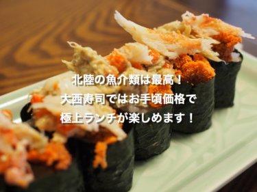 北陸の魚介類は最高!大西寿司ではお手頃価格で極上ランチが楽しめます!