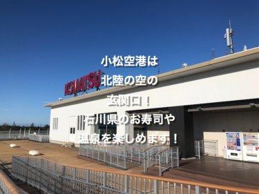 小松空港は北陸の空の玄関口!金沢のお寿司や温泉を楽しめます!