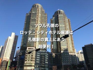 ソウル孔徳のロッテ・シティホテル麻浦は孔徳駅の真上にあり超便利!