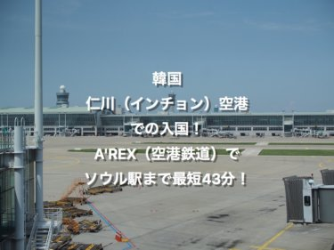 仁川(インチョン)国際空港から韓国入国!A'REX(空港鉄道)でソウル駅まで最短43分!
