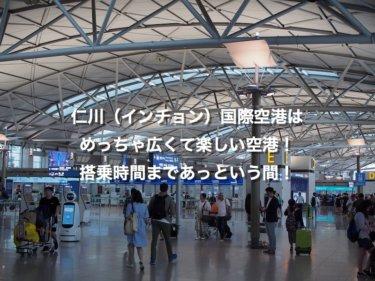 仁川(インチョン)国際空港は、めっちゃ広くて楽しい空港!搭乗時間まであっという間!